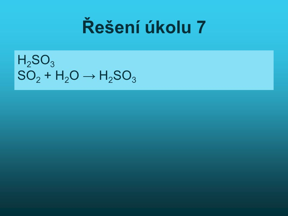 Řešení úkolu 7 H2SO3 SO2 + H2O → H2SO3