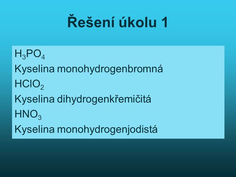 Řešení úkolu 1 H3PO4 Kyselina monohydrogenbromná HClO2