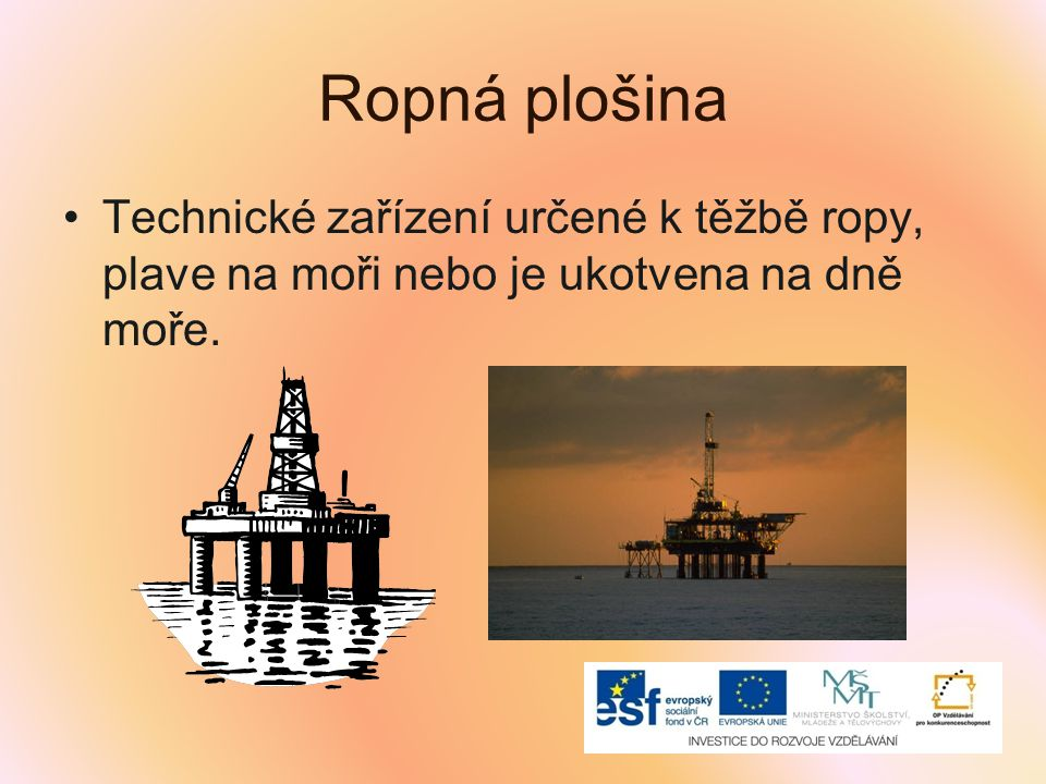 Ropná plošina Technické zařízení určené k těžbě ropy, plave na moři nebo je ukotvena na dně moře.
