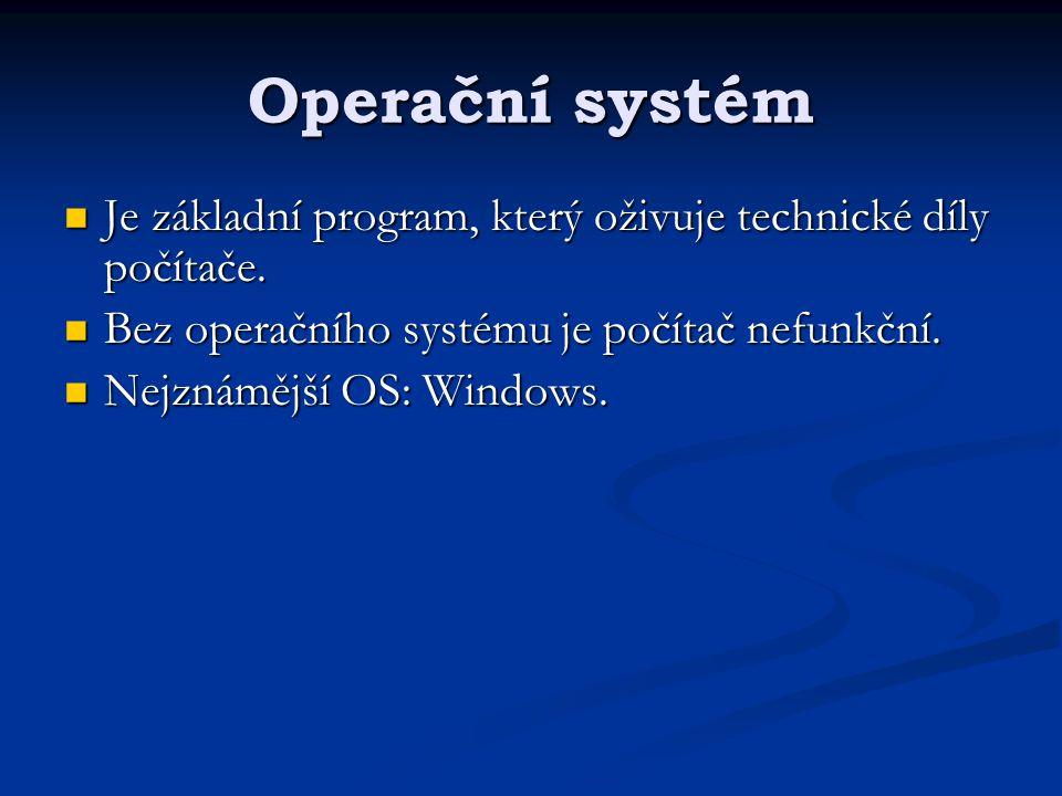 Operační systém Je základní program, který oživuje technické díly počítače. Bez operačního systému je počítač nefunkční.