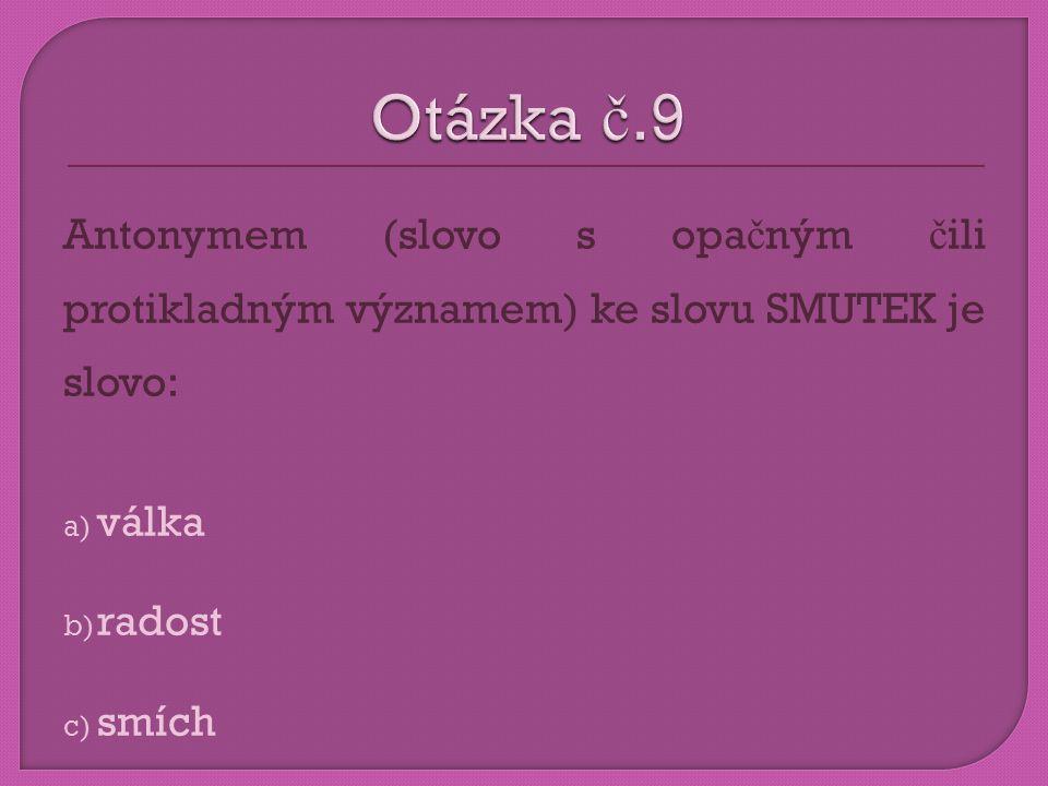 Otázka č.9 Antonymem (slovo s opačným čili protikladným významem) ke slovu SMUTEK je slovo: válka.