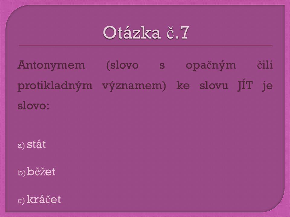 Otázka č.7 Antonymem (slovo s opačným čili protikladným významem) ke slovu JÍT je slovo: stát. běžet.