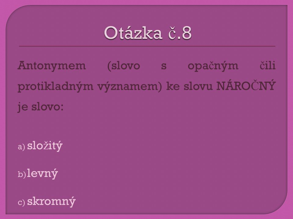 Otázka č.8 Antonymem (slovo s opačným čili protikladným významem) ke slovu NÁROČNÝ je slovo: složitý.