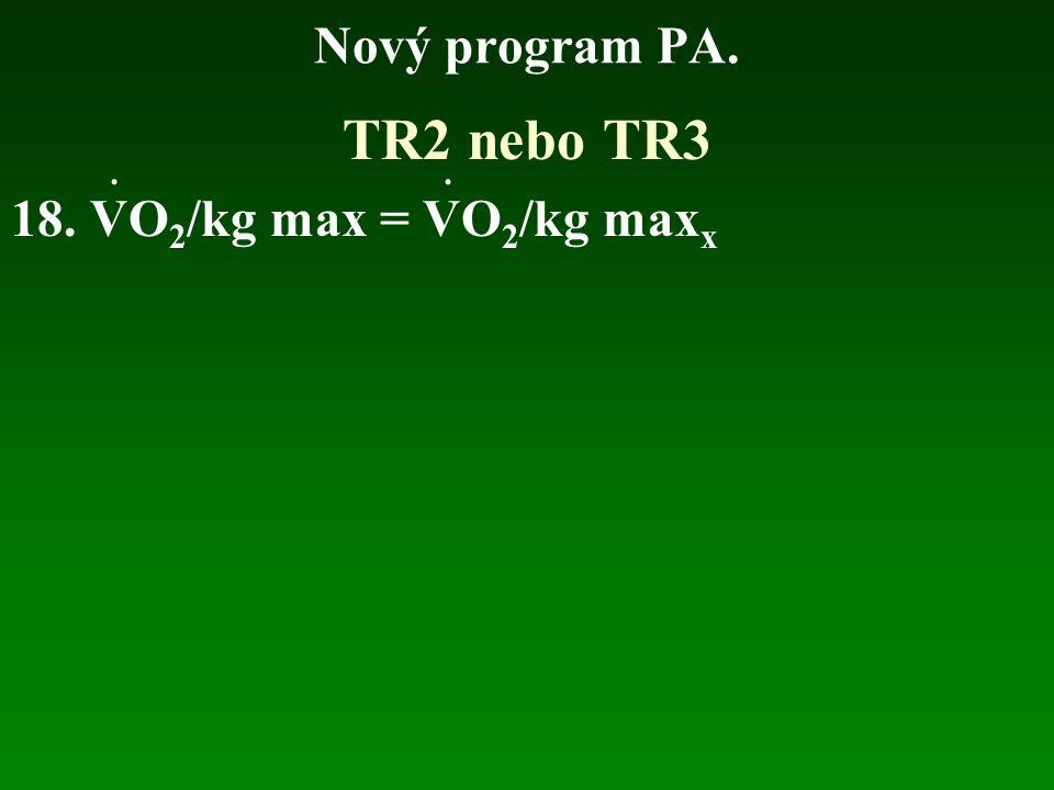 Nový program PA. TR2 nebo TR3 18. VO2/kg max = VO2/kg maxx . .