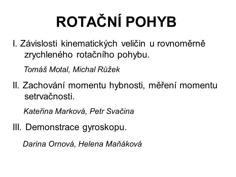 ROTAČNÍ POHYB I. Závislosti kinematických veličin u rovnoměrně zrychleného rotačního pohybu. Tomáš Motal, Michal Růžek.
