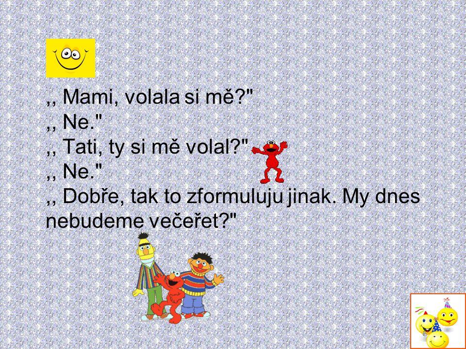 ,, Mami, volala si mě. ,, Ne. ,, Tati, ty si mě volal. ,, Ne