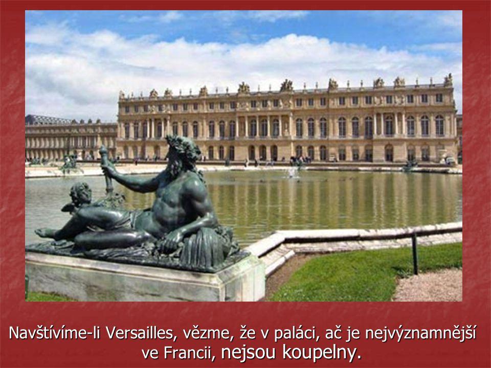 Navštívíme-li Versailles, vězme, že v paláci, ač je nejvýznamnější ve Francii, nejsou koupelny.