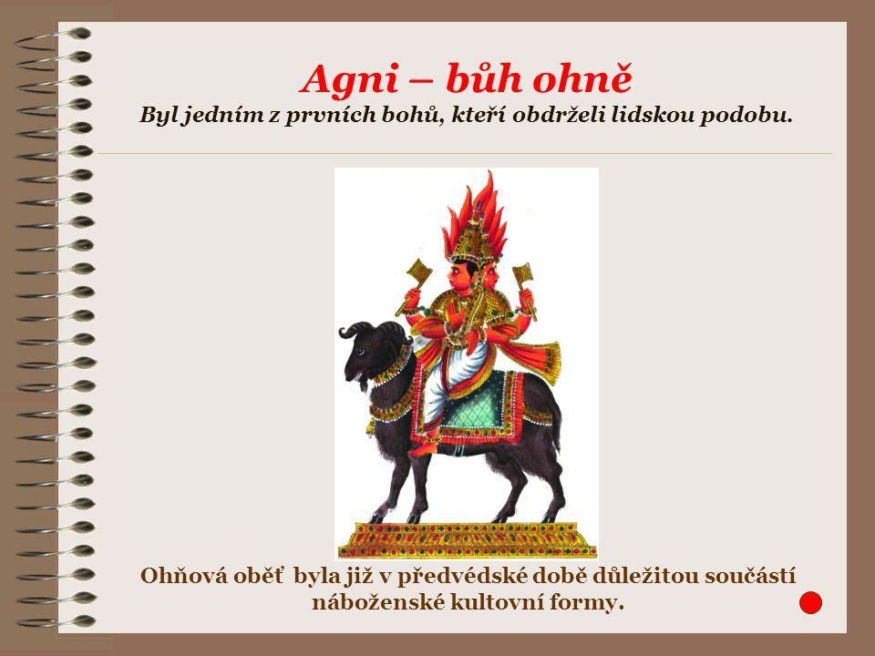 Agni – bůh ohně Byl jedním z prvních bohů, kteří obdrželi lidskou podobu.