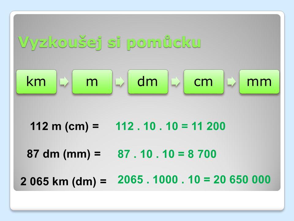 Vyzkoušej si pomůcku 112 m (cm) = 87 dm (mm) = 2 065 km (dm) =