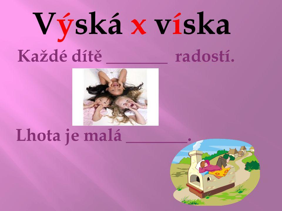 Výská x víska výská Každé dítě _______ radostí. víska