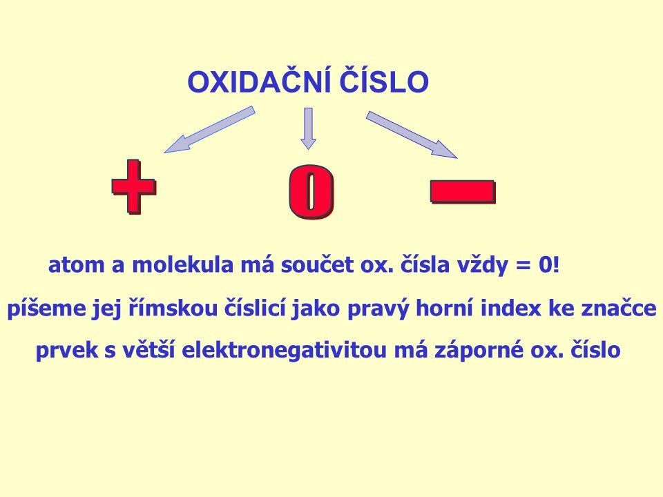 + - OXIDAČNÍ ČÍSLO atom a molekula má součet ox. čísla vždy = 0!