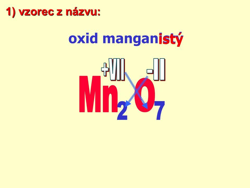 1) vzorec z názvu: oxid manganistý istý +VII -II Mn O 2 7