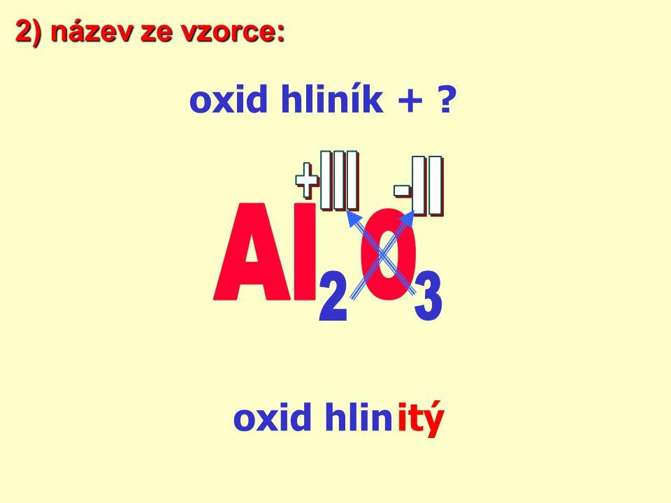 2) název ze vzorce: oxid hliník + +III -II Al O 2 3 oxid hlin itý