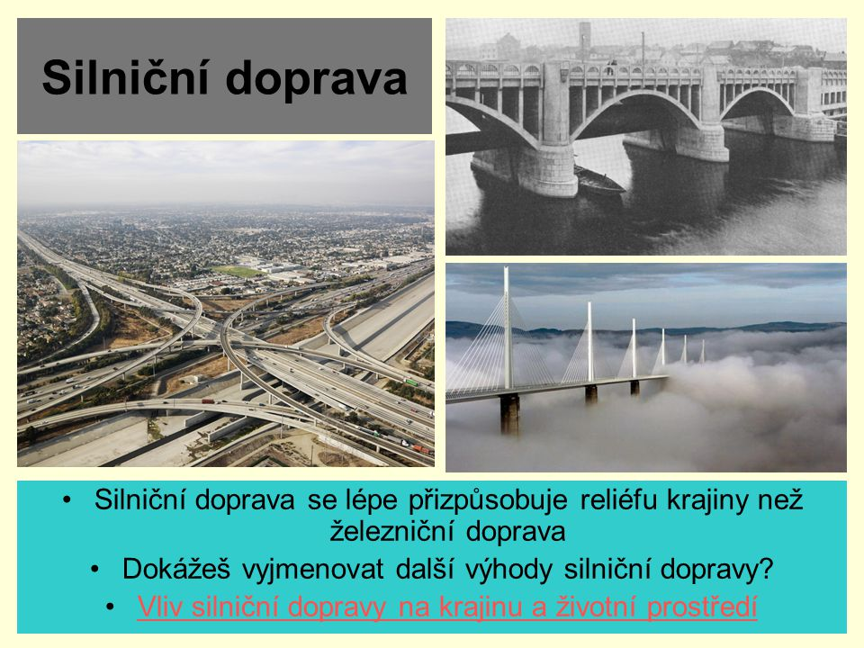 Silniční doprava Silniční doprava se lépe přizpůsobuje reliéfu krajiny než železniční doprava. Dokážeš vyjmenovat další výhody silniční dopravy