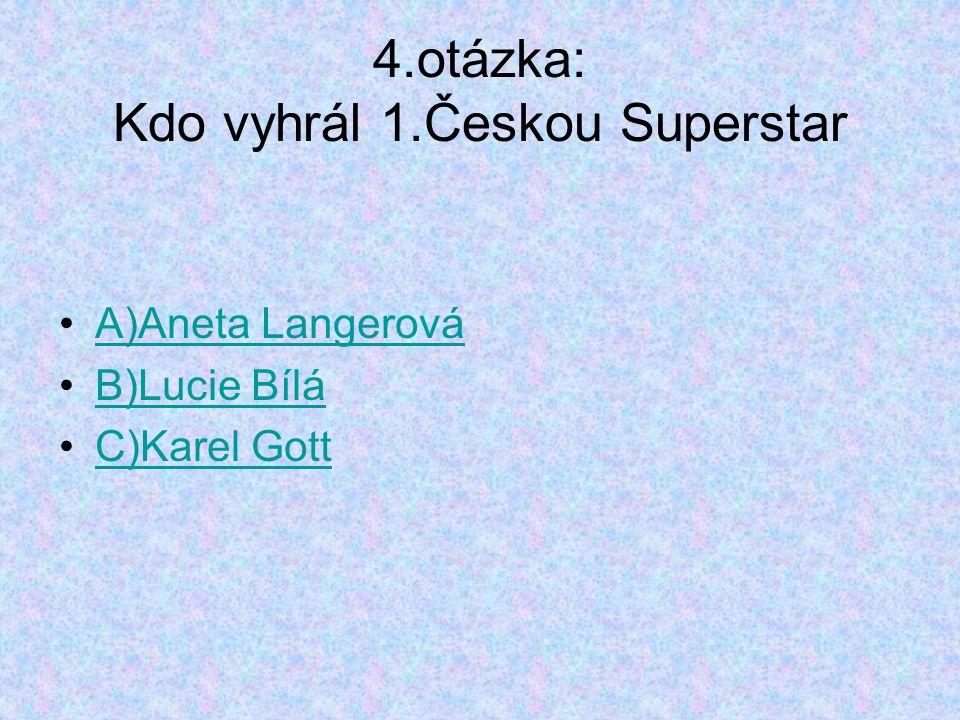 4.otázka: Kdo vyhrál 1.Českou Superstar