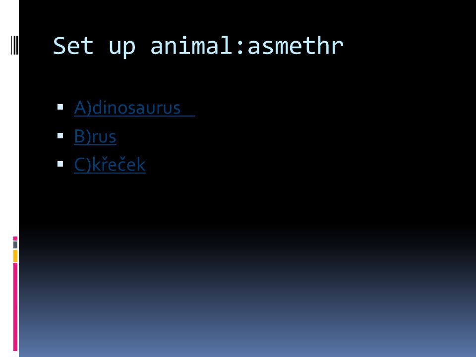 Set up animal:asmethr A)dinosaurus B)rus C)křeček