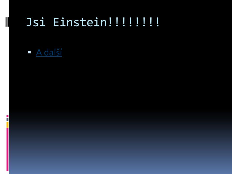 Jsi Einstein!!!!!!!! A další