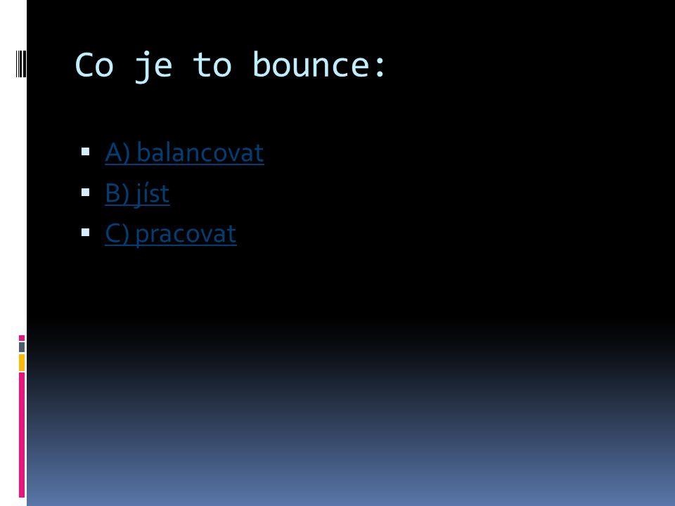 Co je to bounce: A) balancovat B) jíst C) pracovat