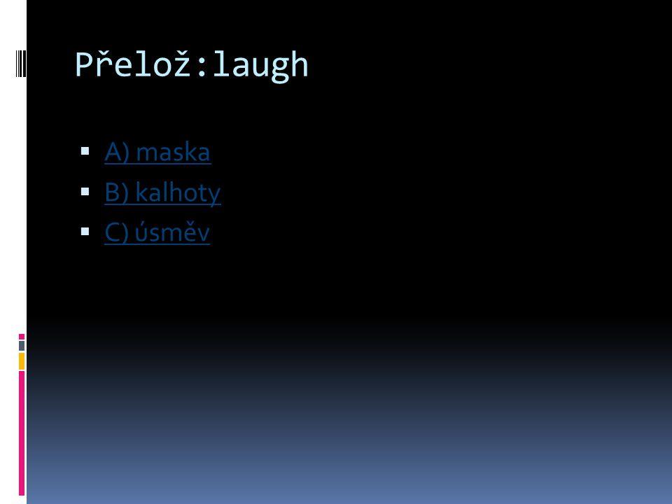 Přelož:laugh A) maska B) kalhoty C) úsměv