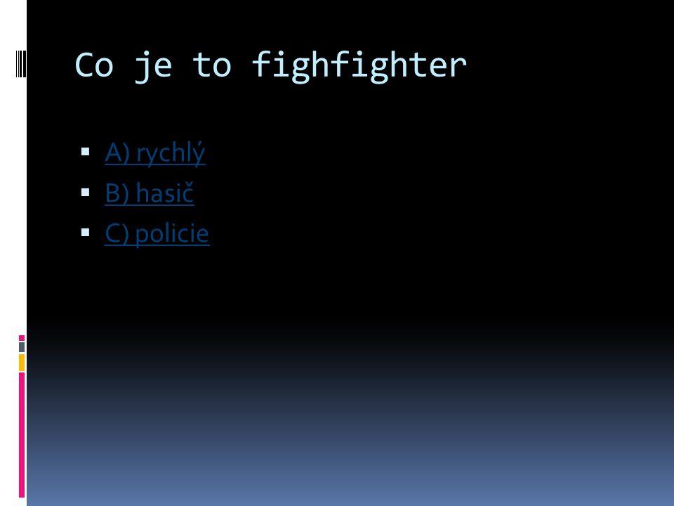 Co je to fighfighter A) rychlý B) hasič C) policie