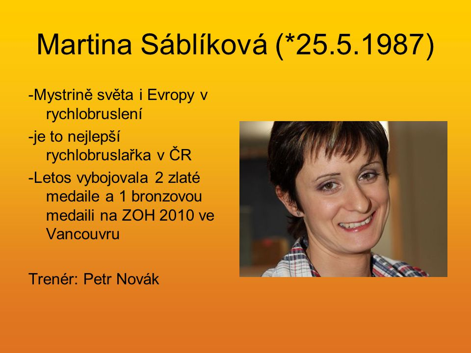 Martina Sáblíková (*25.5.1987) -Mystrině světa i Evropy v rychlobruslení. -je to nejlepší rychlobruslařka v ČR.