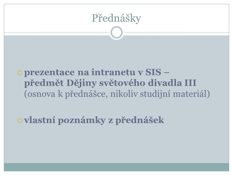 Přednášky prezentace na intranetu v SIS – předmět Dějiny světového divadla III (osnova k přednášce, nikoliv studijní materiál)