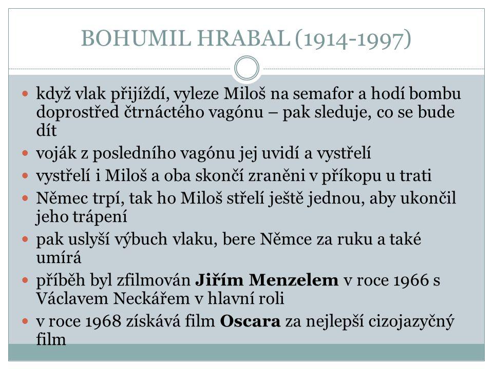 BOHUMIL HRABAL (1914-1997) když vlak přijíždí, vyleze Miloš na semafor a hodí bombu doprostřed čtrnáctého vagónu – pak sleduje, co se bude dít.