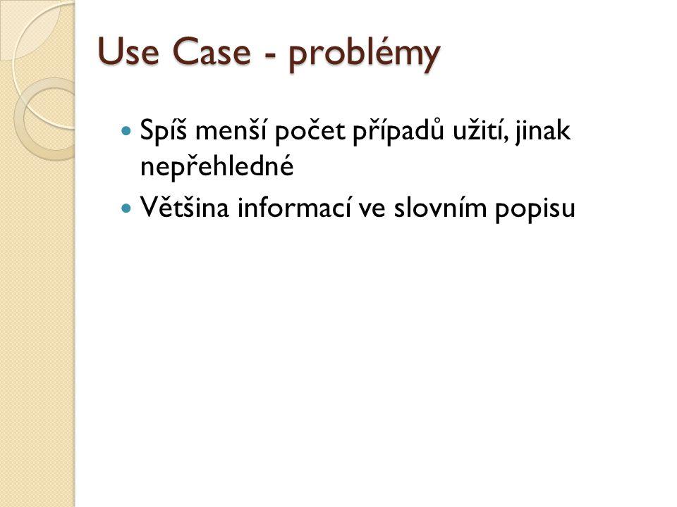 Use Case - problémy Spíš menší počet případů užití, jinak nepřehledné