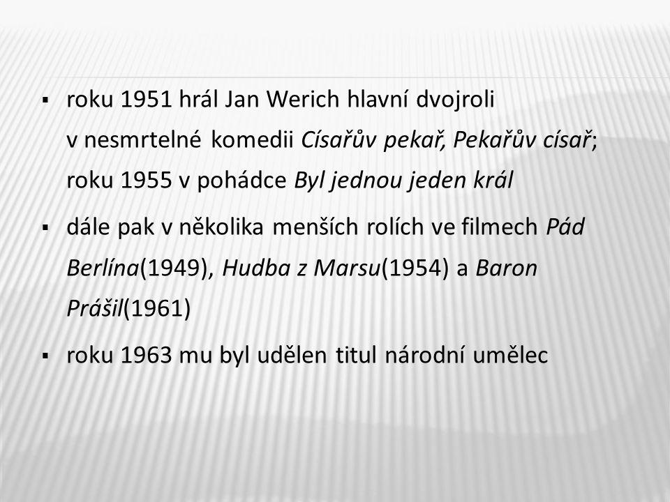 roku 1951 hrál Jan Werich hlavní dvojroli v nesmrtelné komedii Císařův pekař, Pekařův císař; roku 1955 v pohádce Byl jednou jeden král