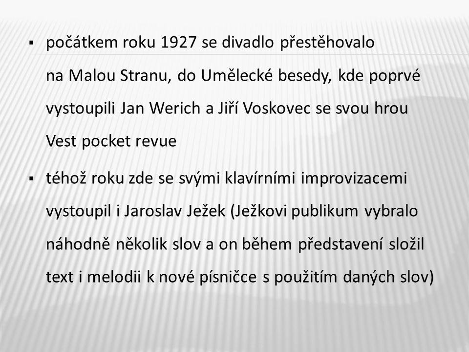 počátkem roku 1927 se divadlo přestěhovalo na Malou Stranu, do Umělecké besedy, kde poprvé vystoupili Jan Werich a Jiří Voskovec se svou hrou Vest pocket revue