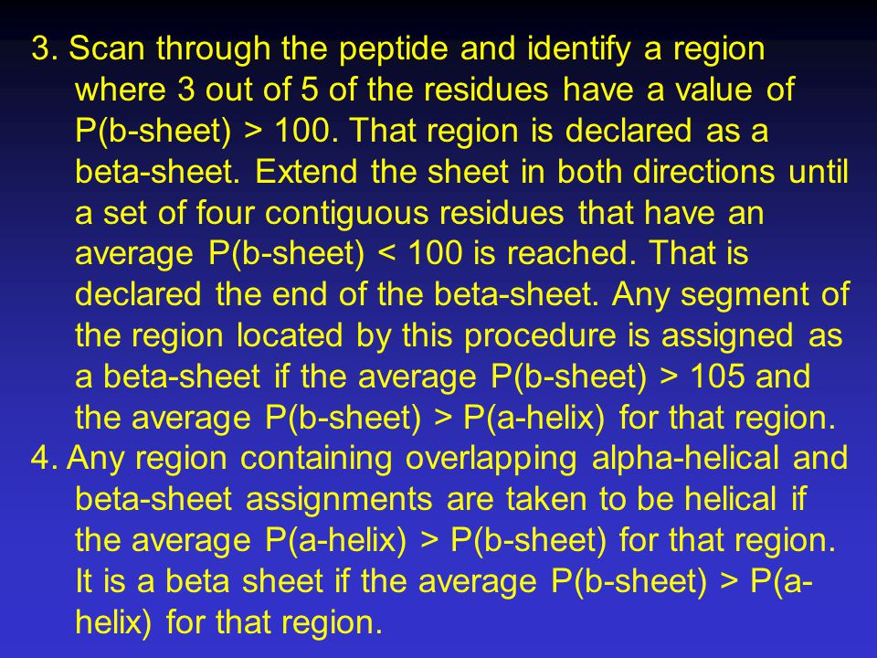 3. Scan through the peptide and identify a region where 3 out of 5 of the residues have a value of P(b-sheet) > 100. That region is declared as a beta-sheet. Extend the sheet in both directions until a set of four contiguous residues that have an average P(b-sheet) < 100 is reached. That is declared the end of the beta-sheet. Any segment of the region located by this procedure is assigned as a beta-sheet if the average P(b-sheet) > 105 and the average P(b-sheet) > P(a-helix) for that region.