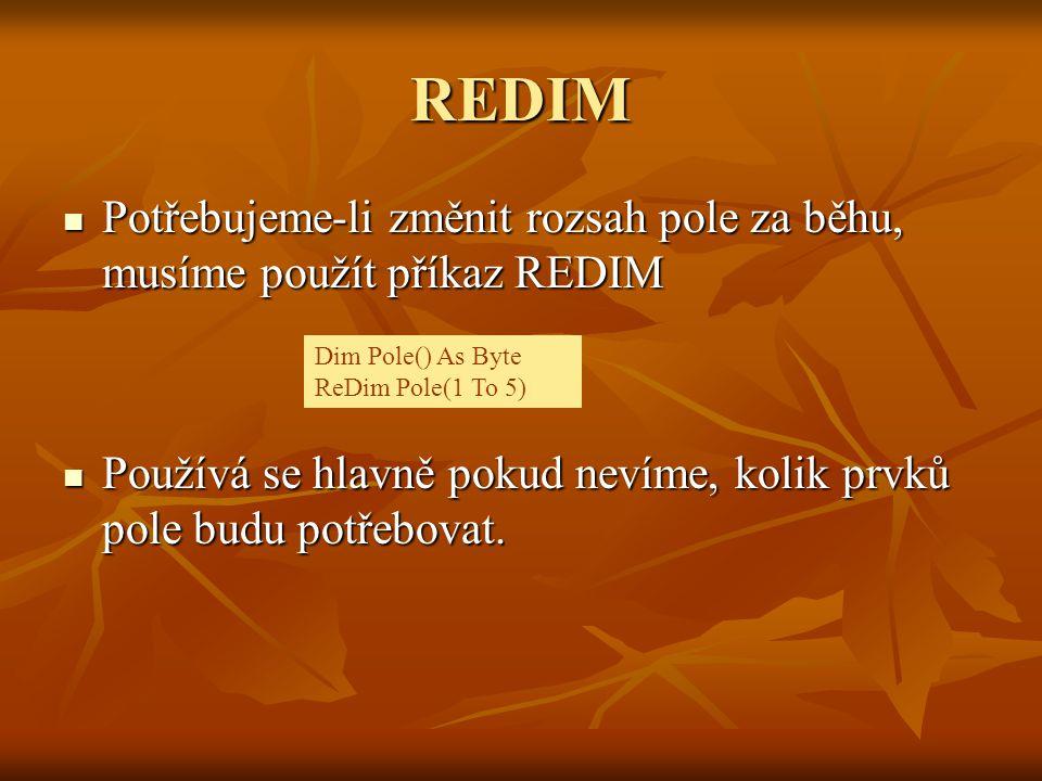 REDIM Potřebujeme-li změnit rozsah pole za běhu, musíme použít příkaz REDIM. Používá se hlavně pokud nevíme, kolik prvků pole budu potřebovat.