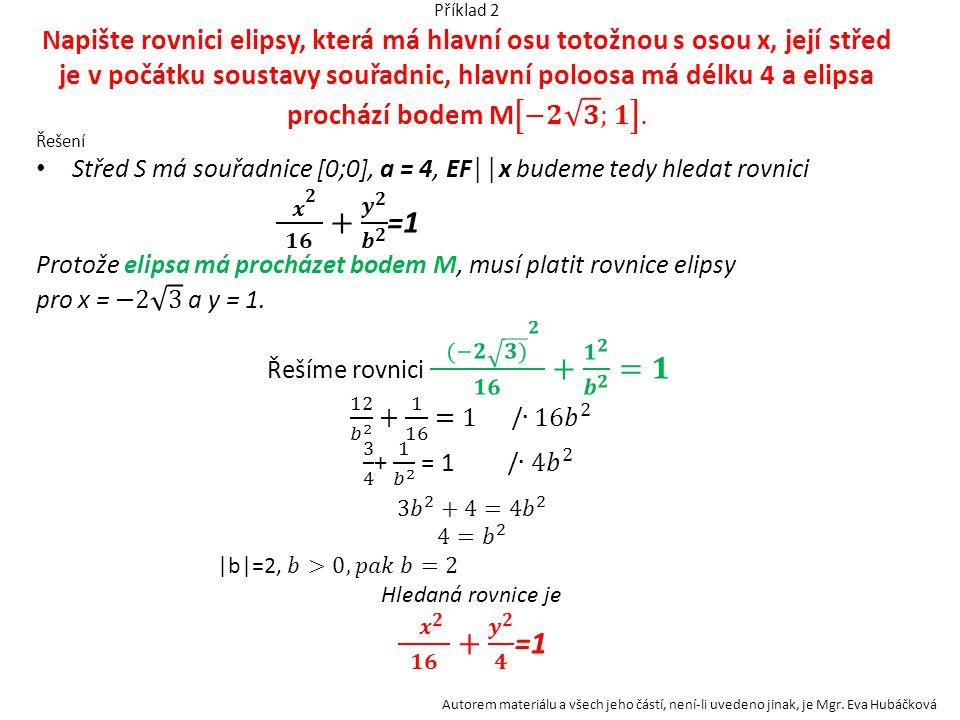Příklad 2 Napište rovnici elipsy, která má hlavní osu totožnou s osou x, její střed je v počátku soustavy souřadnic, hlavní poloosa má délku 4 a elipsa prochází bodem M −𝟐 𝟑 ;𝟏 .