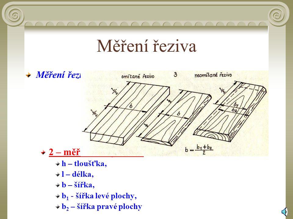 Měření řeziva Měření řeziva : 2 – měření šířky řeziva h – tloušťka,