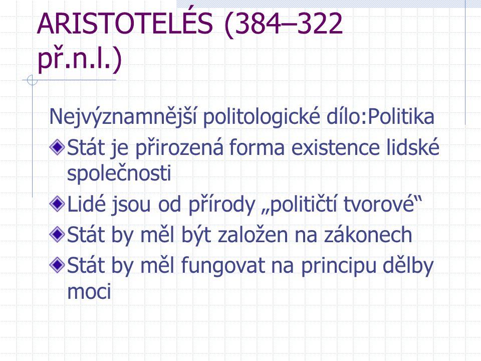 ARISTOTELÉS (384–322 př.n.l.) Nejvýznamnější politologické dílo:Politika. Stát je přirozená forma existence lidské společnosti.