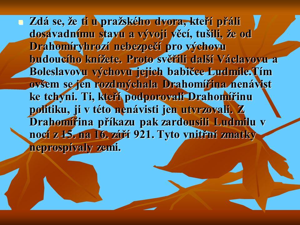 Zdá se, že ti u pražského dvora, kteří přáli dosavadnímu stavu a vývoji věcí, tušili, že od Drahomíryhrozí nebezpečí pro výchovu budoucího knížete.