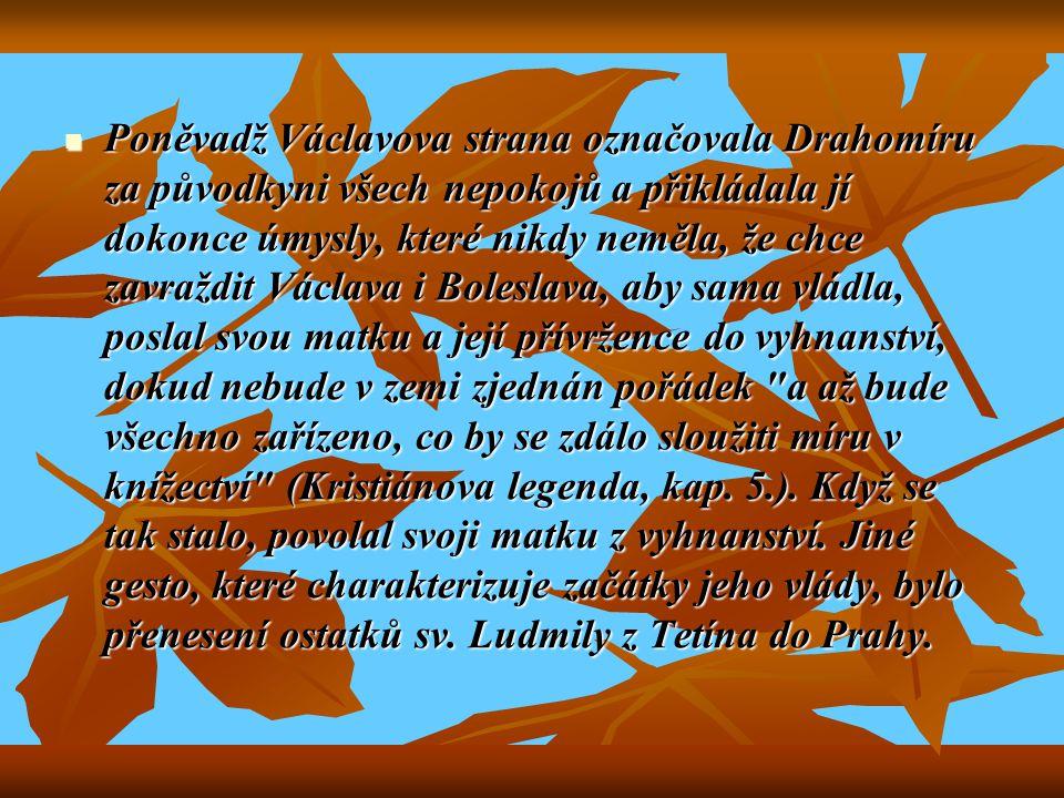 Poněvadž Václavova strana označovala Drahomíru za původkyni všech nepokojů a přikládala jí dokonce úmysly, které nikdy neměla, že chce zavraždit Václava i Boleslava, aby sama vládla, poslal svou matku a její přívržence do vyhnanství, dokud nebude v zemi zjednán pořádek a až bude všechno zařízeno, co by se zdálo sloužiti míru v knížectví (Kristiánova legenda, kap.