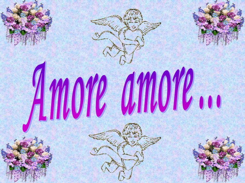 Amore amore ...