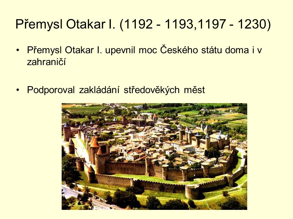 Přemysl Otakar I. (1192 - 1193,1197 - 1230) Přemysl Otakar I. upevnil moc Českého státu doma i v zahraničí.