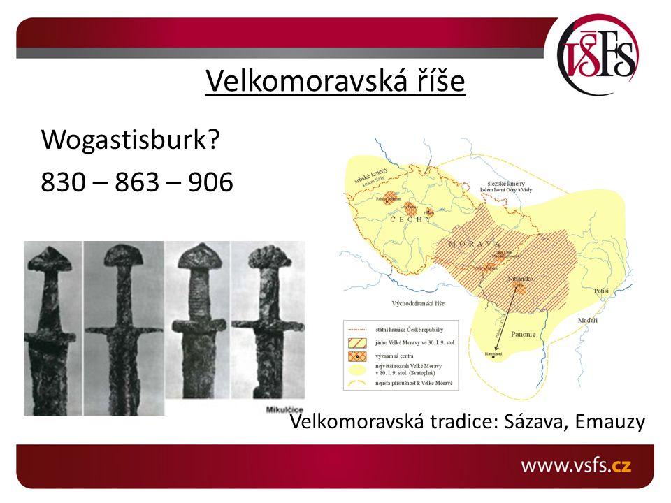 Velkomoravská říše Wogastisburk 830 – 863 – 906 Sva