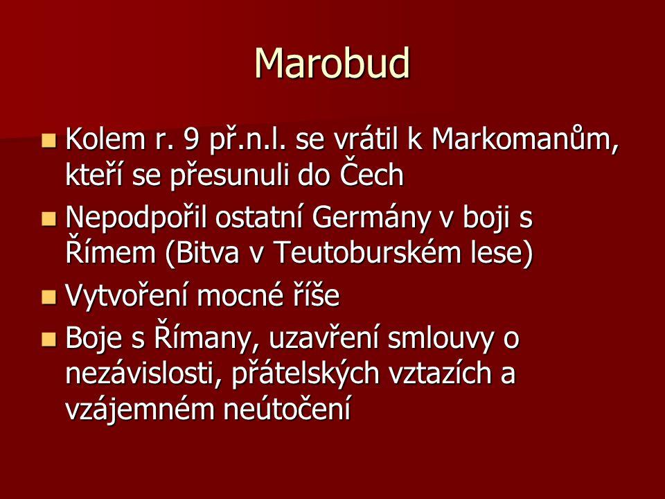 Marobud Kolem r. 9 př.n.l. se vrátil k Markomanům, kteří se přesunuli do Čech. Nepodpořil ostatní Germány v boji s Římem (Bitva v Teutoburském lese)