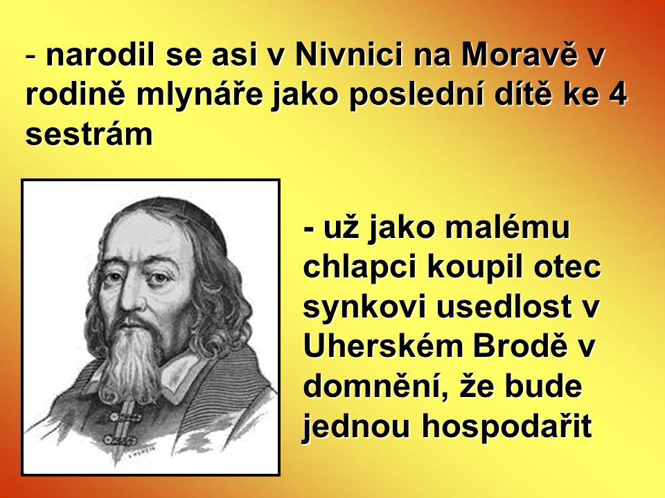 narodil se asi v Nivnici na Moravě v rodině mlynáře jako poslední dítě ke 4 sestrám