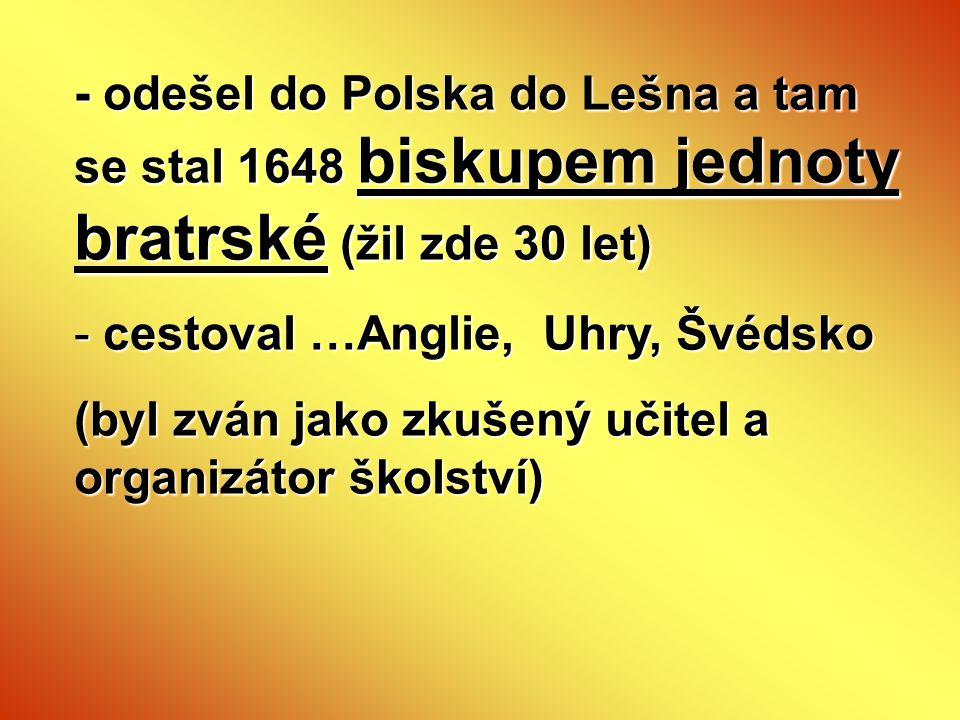 - odešel do Polska do Lešna a tam se stal 1648 biskupem jednoty bratrské (žil zde 30 let)