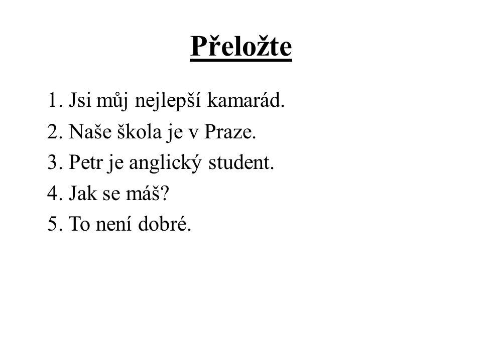 Přeložte 1. Jsi můj nejlepší kamarád. 2. Naše škola je v Praze.
