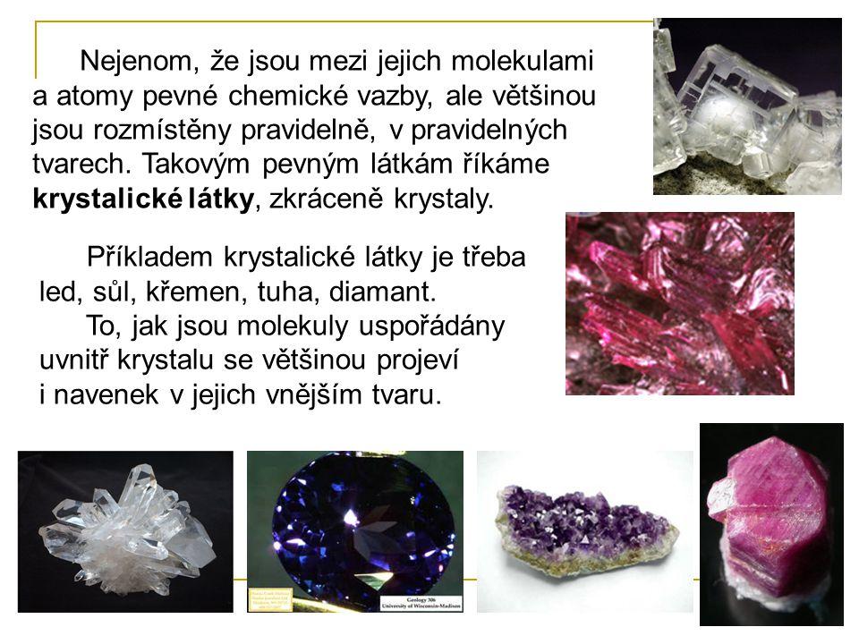 Nejenom, že jsou mezi jejich molekulami a atomy pevné chemické vazby, ale většinou jsou rozmístěny pravidelně, v pravidelných tvarech. Takovým pevným látkám říkáme krystalické látky, zkráceně krystaly.