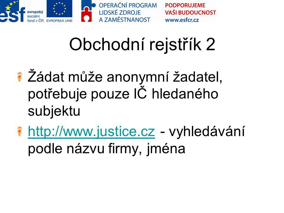 Obchodní rejstřík 2 Žádat může anonymní žadatel, potřebuje pouze IČ hledaného subjektu. http://www.justice.cz - vyhledávání podle názvu firmy, jména.