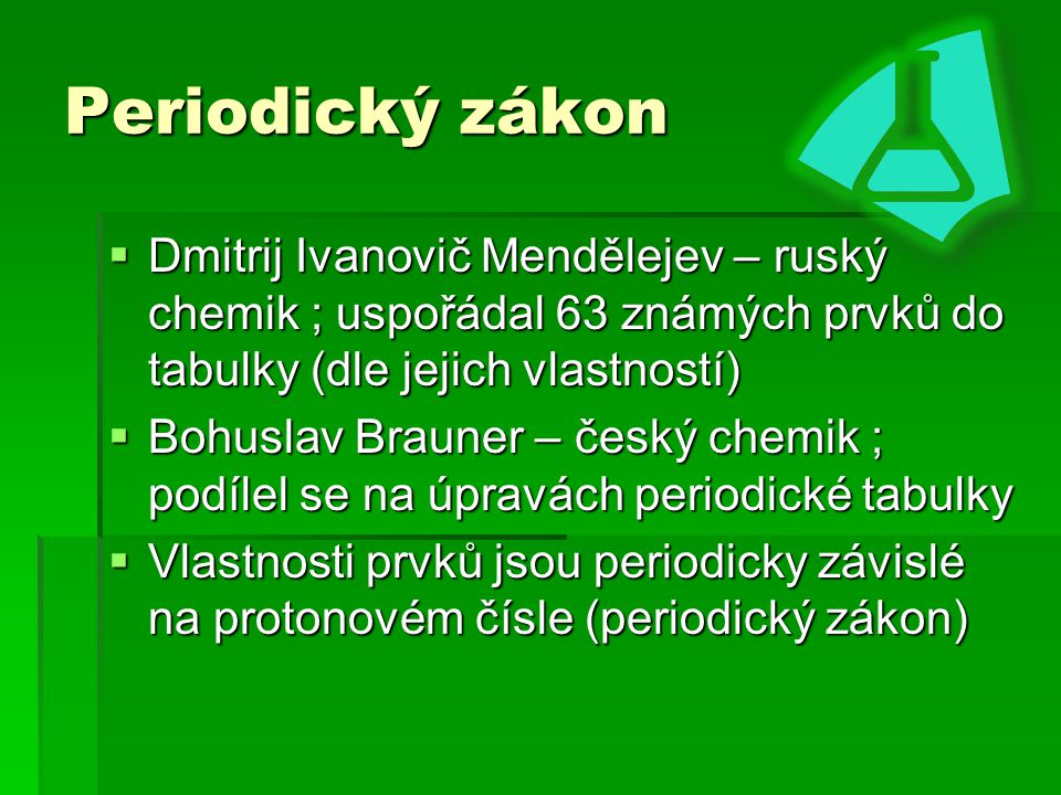 Periodický zákon Dmitrij Ivanovič Mendělejev – ruský chemik ; uspořádal 63 známých prvků do tabulky (dle jejich vlastností)