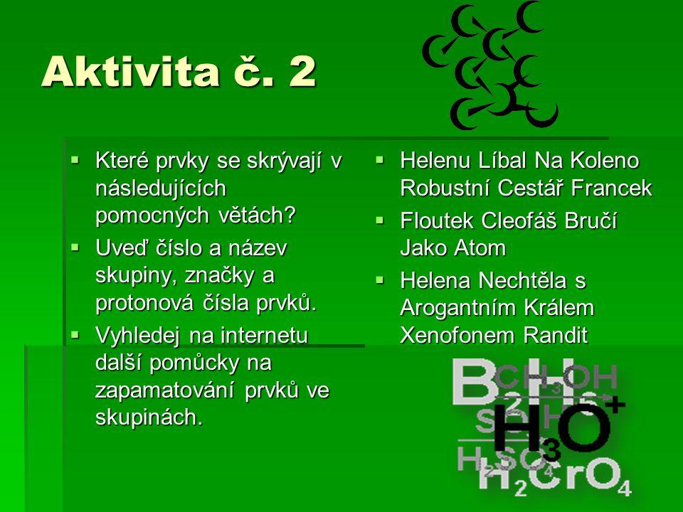 Aktivita č. 2 Které prvky se skrývají v následujících pomocných větách Uveď číslo a název skupiny, značky a protonová čísla prvků.