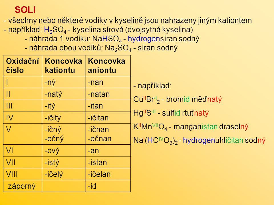 SOLI všechny nebo některé vodíky v kyselině jsou nahrazeny jiným kationtem. například: H2SO4 - kyselina sírová (dvojsytná kyselina)