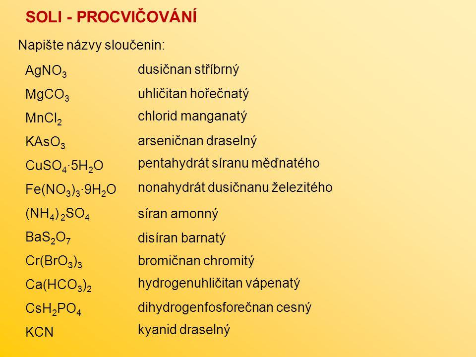 SOLI - PROCVIČOVÁNÍ Napište názvy sloučenin: AgNO3 dusičnan stříbrný